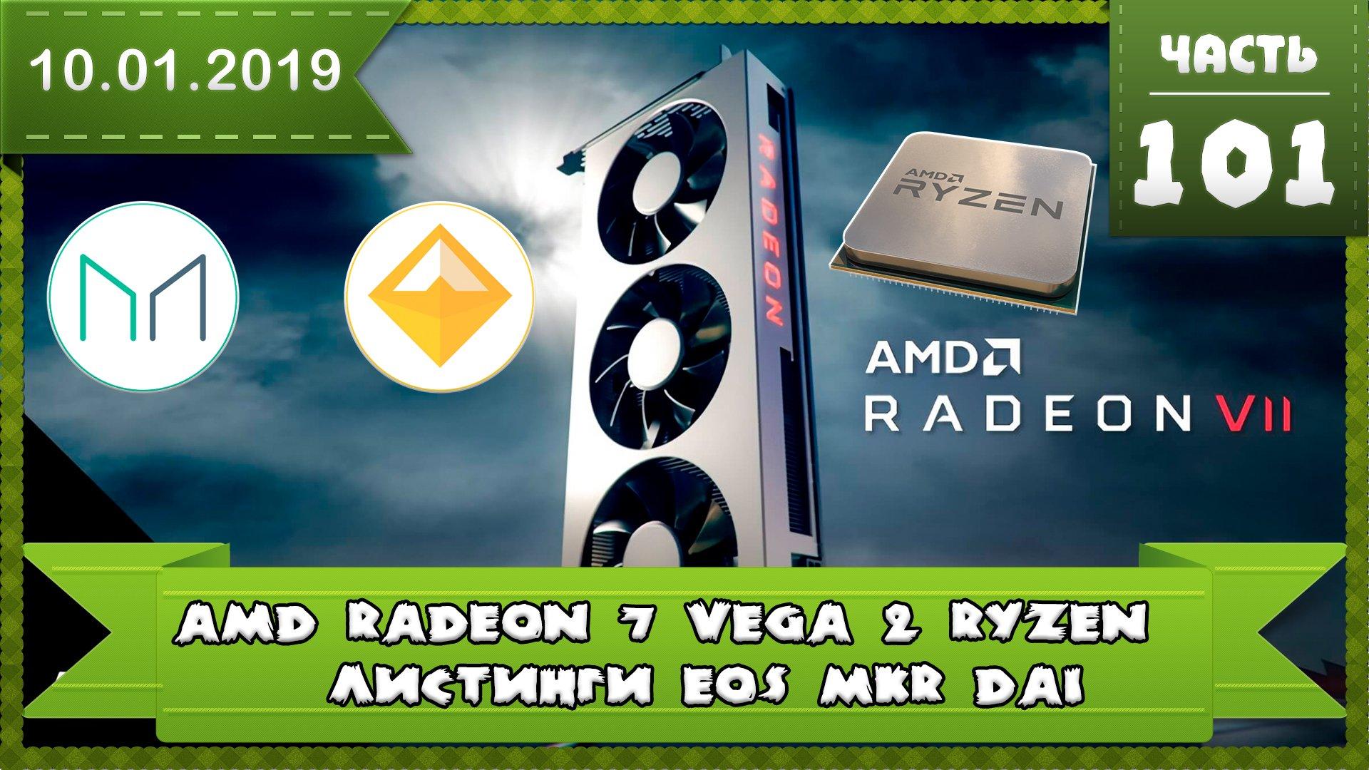 Новости с CES 2019 новые видеокарты AMD Radeon 7 (Vega 2) Листинги Dai (DAI), Maker (MKR), EOS (EOS)